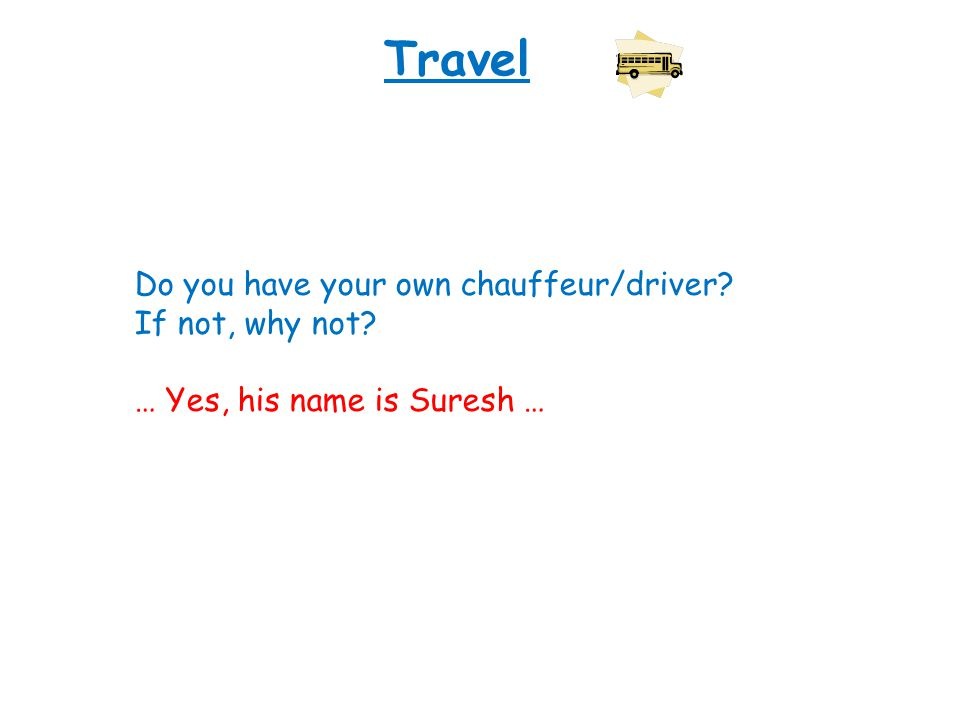 Travel Do you have your own chauffeur/driver? If not, why not? … Yes, his name is Suresh …
