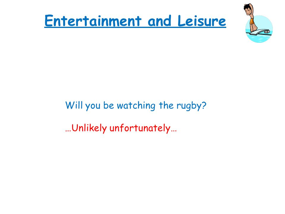 Entertainment and Leisure Will you be watching the rugby? …Unlikely unfortunately…