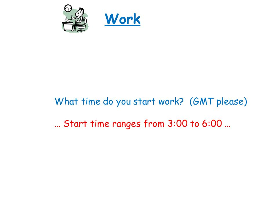 Work What time do you start work? (GMT please) … Start time ranges from 3:00 to 6:00 …