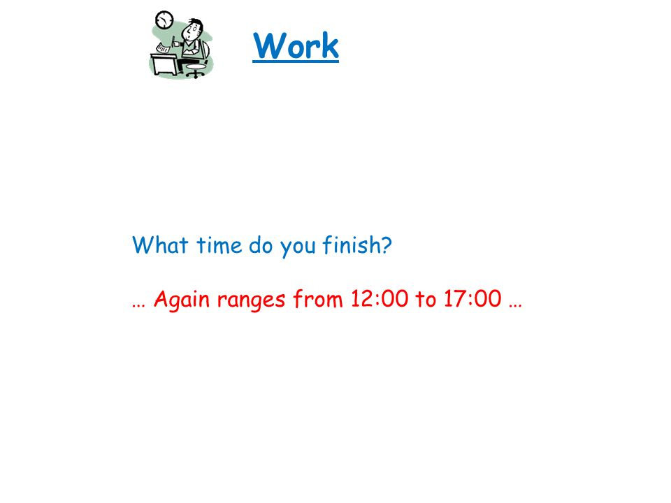 Work What time do you finish? … Again ranges from 12:00 to 17:00 …