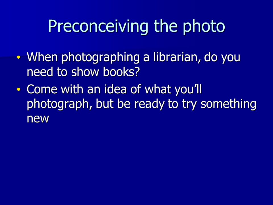 Preconceiving the photo When photographing a librarian, do you need to show books.