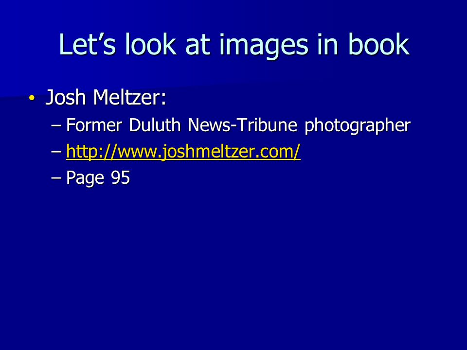 Lets look at images in book Josh Meltzer: Josh Meltzer: –Former Duluth News-Tribune photographer –http://www.joshmeltzer.com/ http://www.joshmeltzer.com/ –Page 95