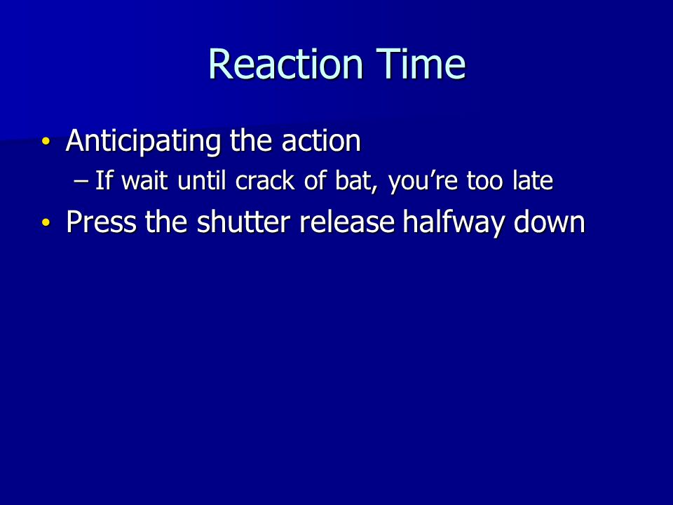Reaction Time Anticipating the action Anticipating the action –If wait until crack of bat, youre too late Press the shutter release halfway down Press the shutter release halfway down