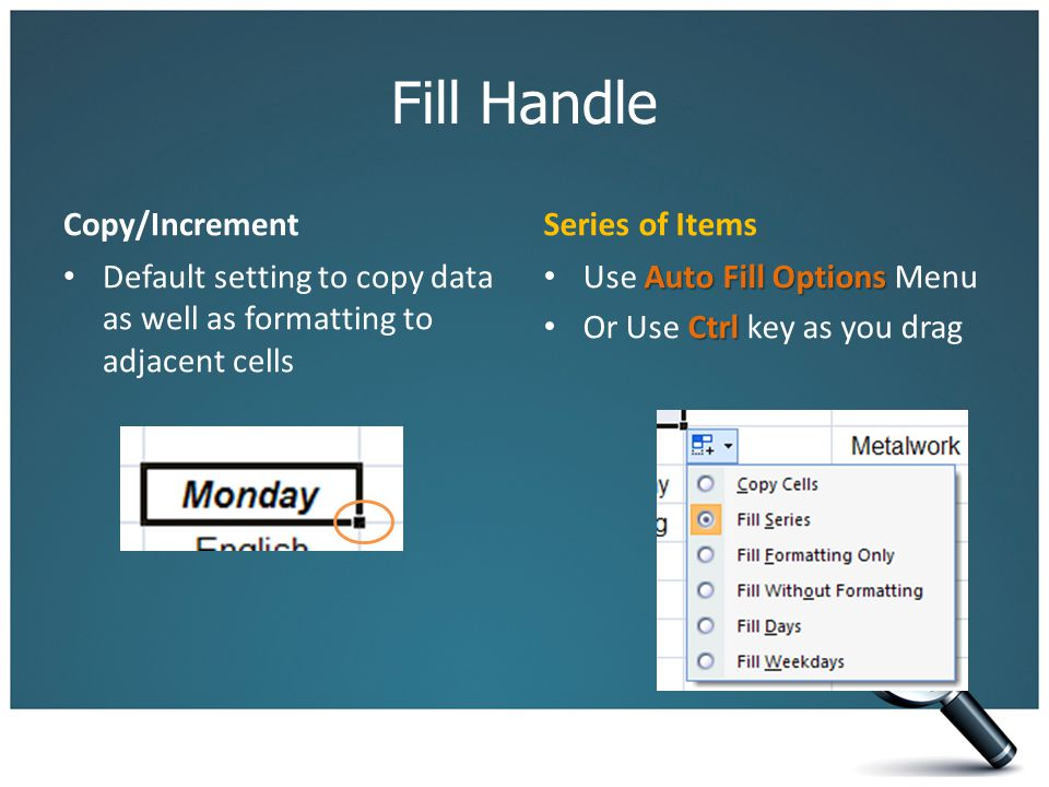 Fill Handle Copy/Increment Default setting to copy data as well as formatting to adjacent cells Series of Items Auto Fill Options Use Auto Fill Options Menu Ctrl Or Use Ctrl key as you drag