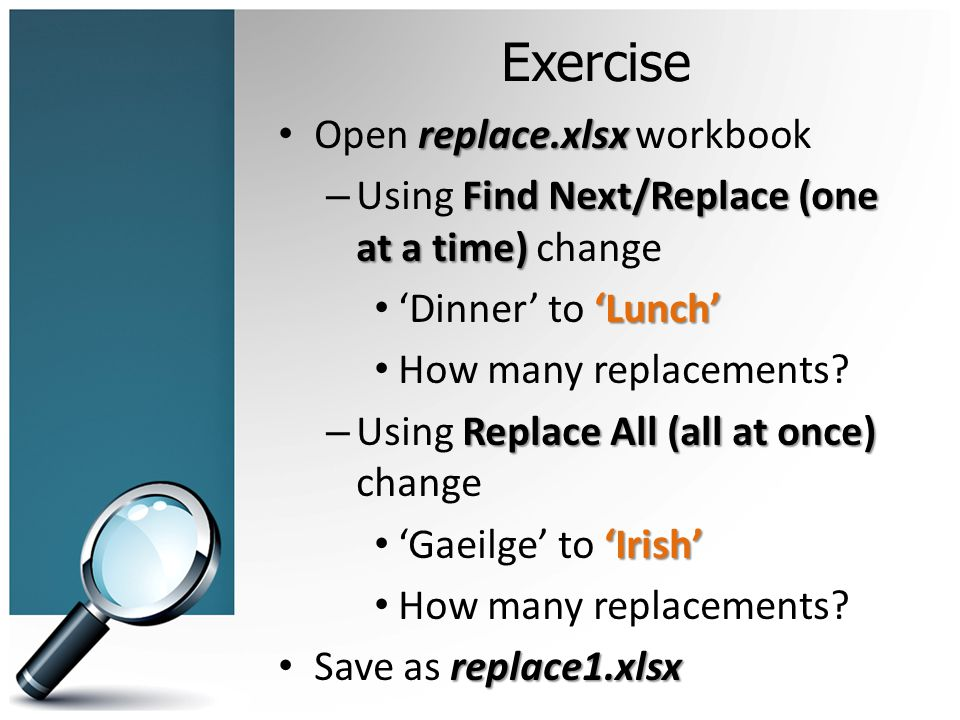 Exercise replace.xlsx Open replace.xlsx workbook Find Next/Replace (one at a time) – Using Find Next/Replace (one at a time) change Lunch Dinner to Lu