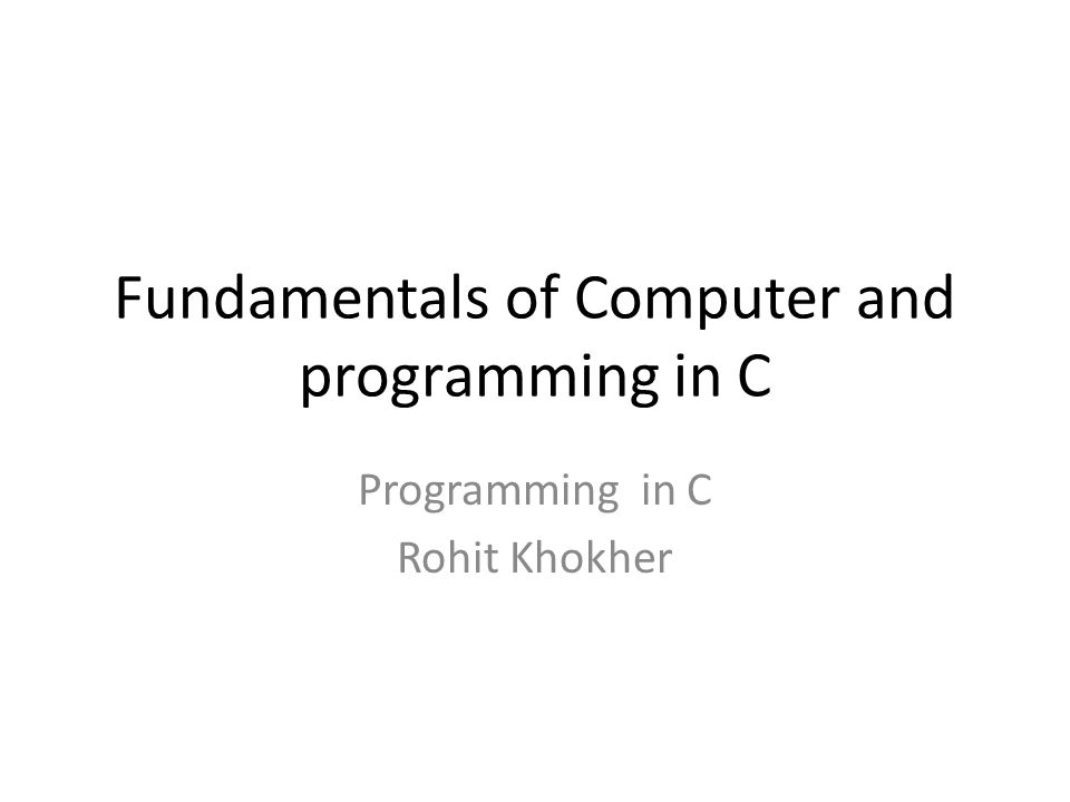 Fundamentals of Computer and programming in C Programming in C Rohit Khokher