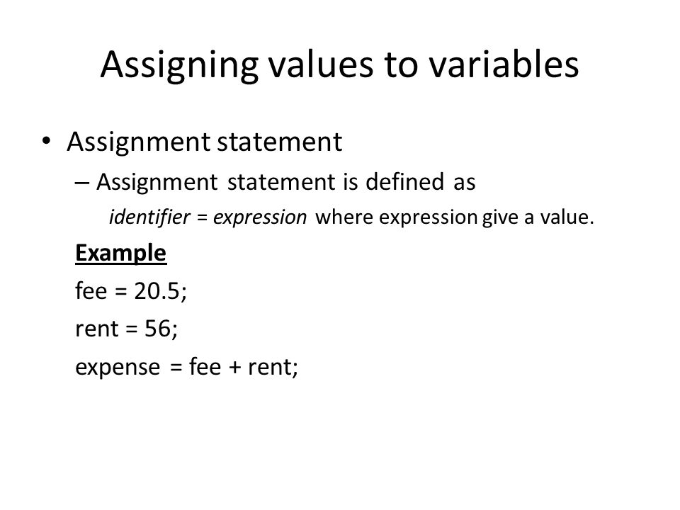 Assigning values to variables Assignment statement – Assignment statement is defined as identifier = expression where expression give a value. Example