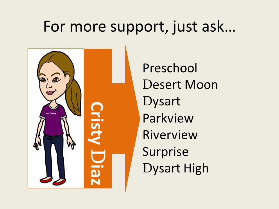 For more support, just ask… Preschool D esert Moon D ysart Parkview Riverview Surprise D ysart High