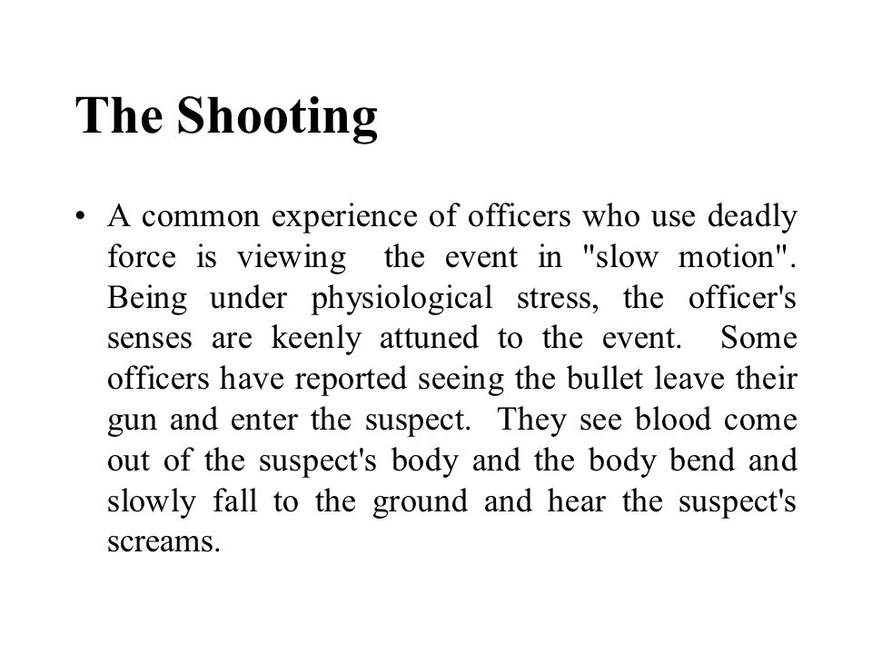 The Shooting A common experience of officers who use deadly force is viewing the event in