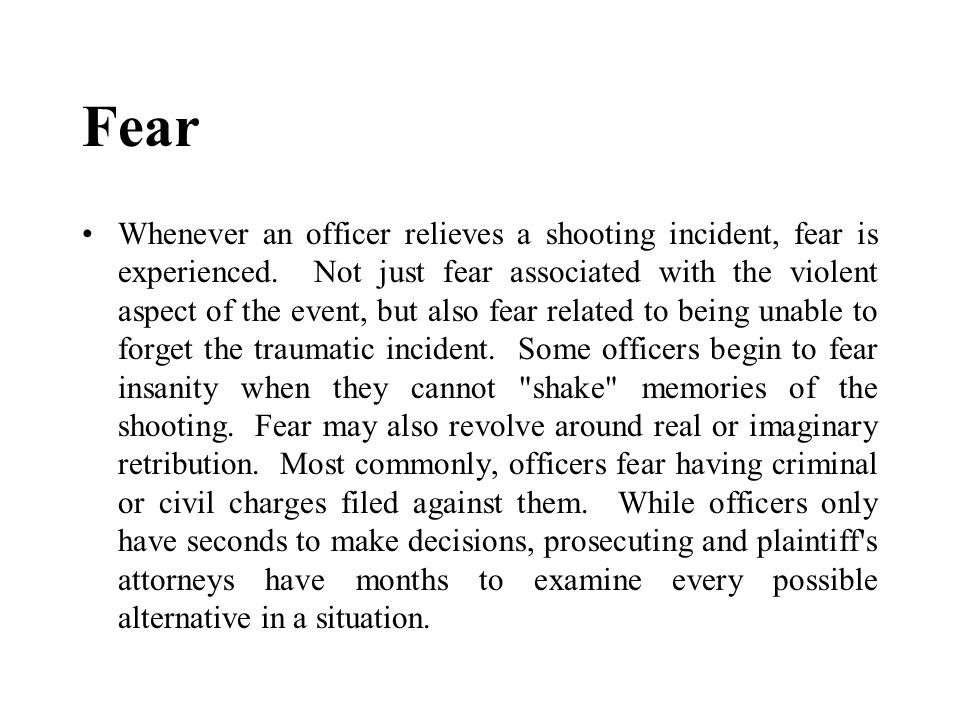 Fear Whenever an officer relieves a shooting incident, fear is experienced. Not just fear associated with the violent aspect of the event, but also fe