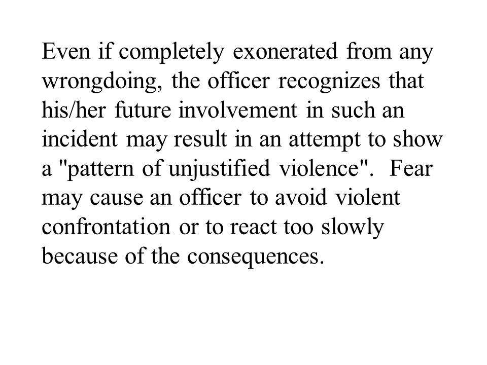 Even if completely exonerated from any wrongdoing, the officer recognizes that his/her future involvement in such an incident may result in an attempt