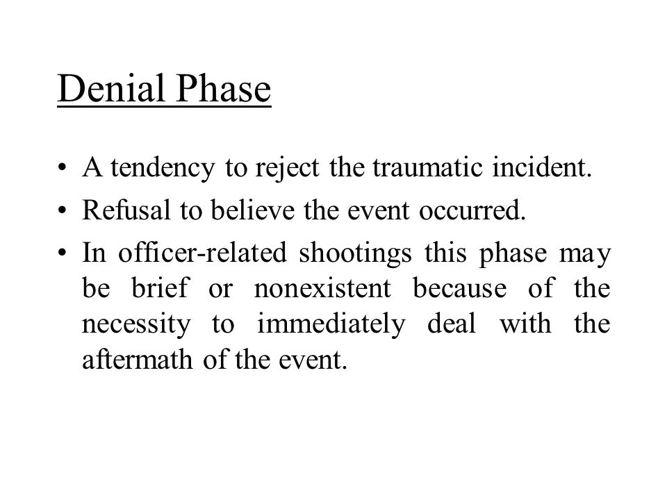 Denial Phase A tendency to reject the traumatic incident. Refusal to believe the event occurred. In officer-related shootings this phase may be brief