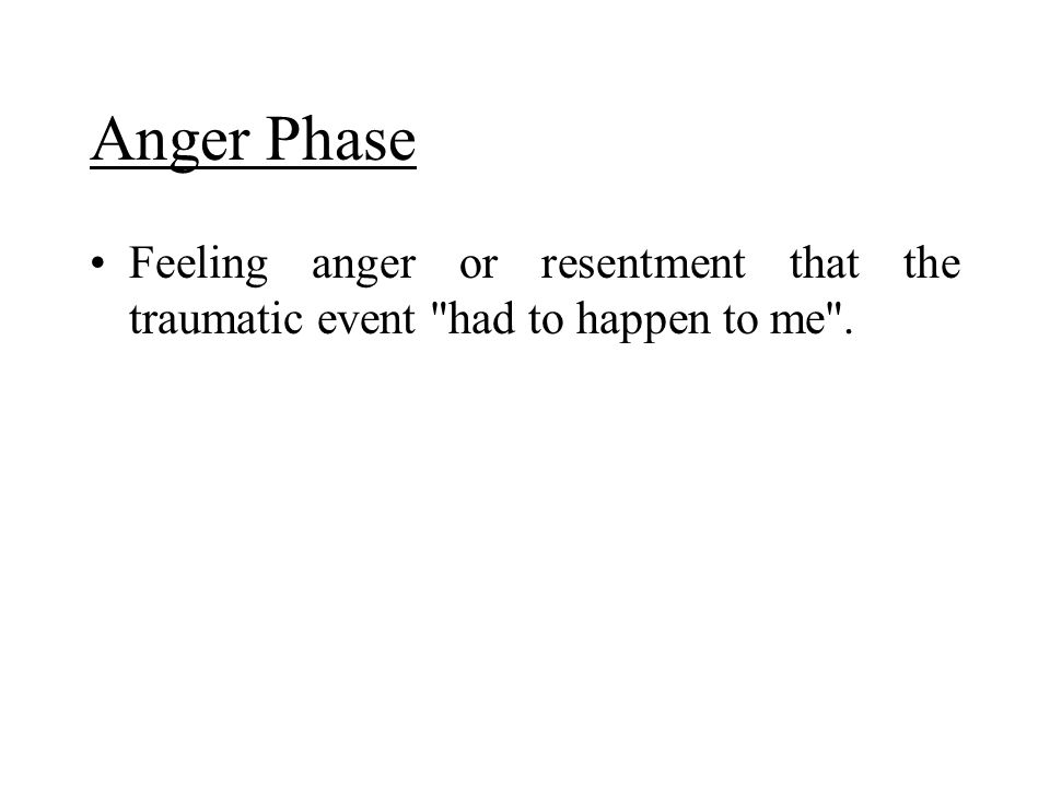 Anger Phase Feeling anger or resentment that the traumatic event