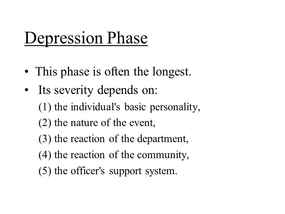 Depression Phase This phase is often the longest. Its severity depends on: (1) the individual's basic personality, (2) the nature of the event, (3) th