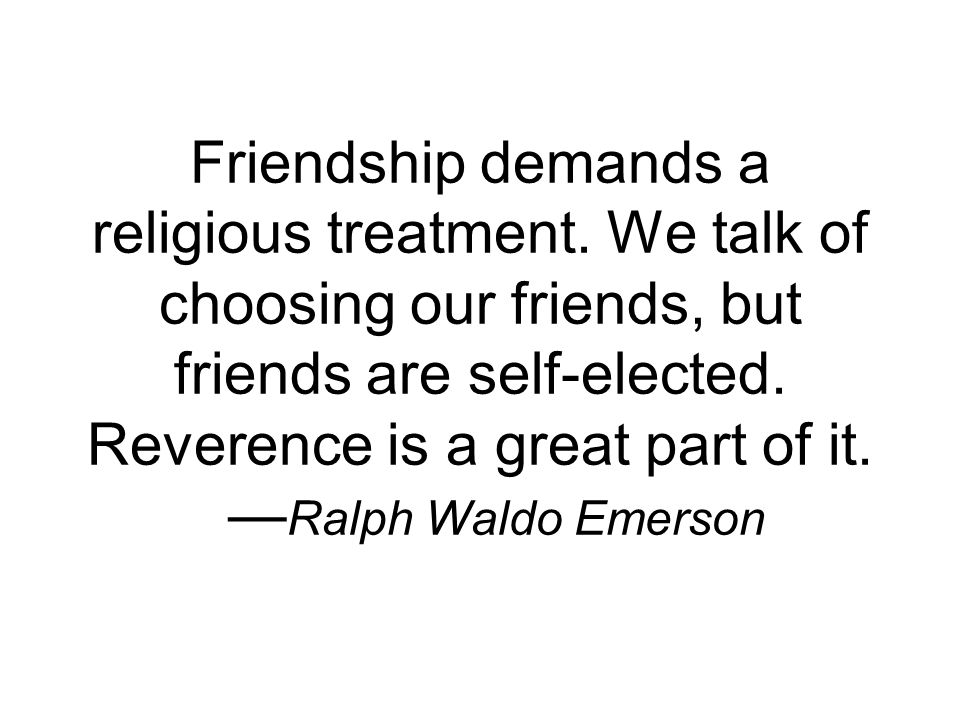 Friendship demands a religious treatment. We talk of choosing our friends, but friends are self-elected. Reverence is a great part of it. Ralph Waldo
