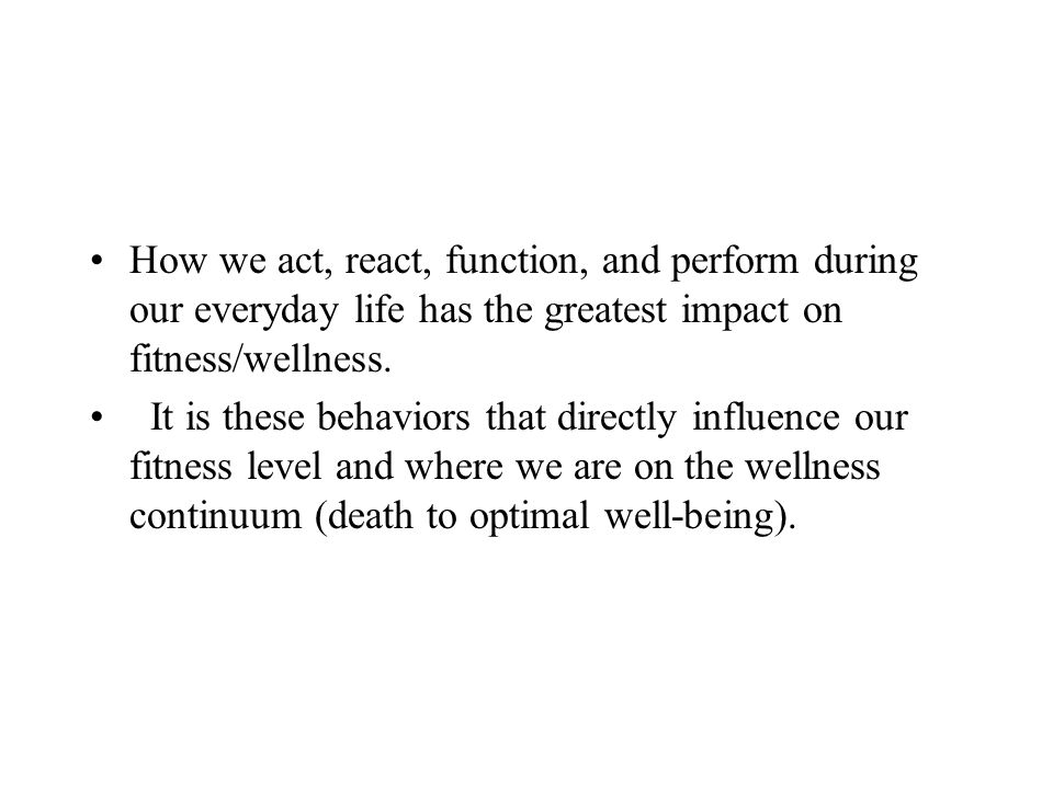 How we act, react, function, and perform during our everyday life has the greatest impact on fitness/wellness. It is these behaviors that directly inf