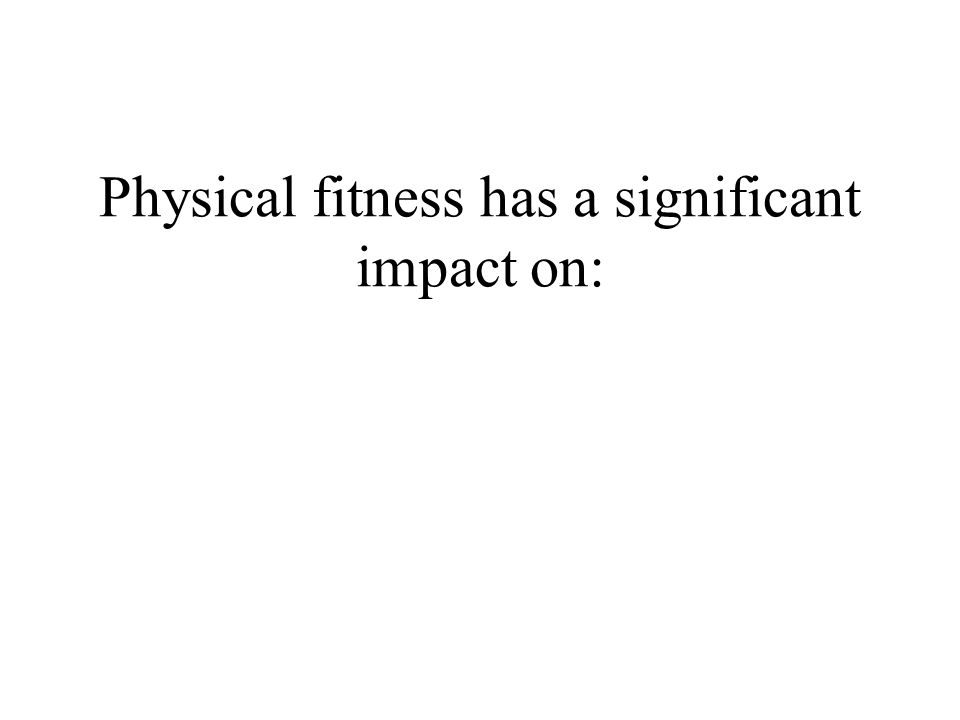 Physical fitness has a significant impact on: