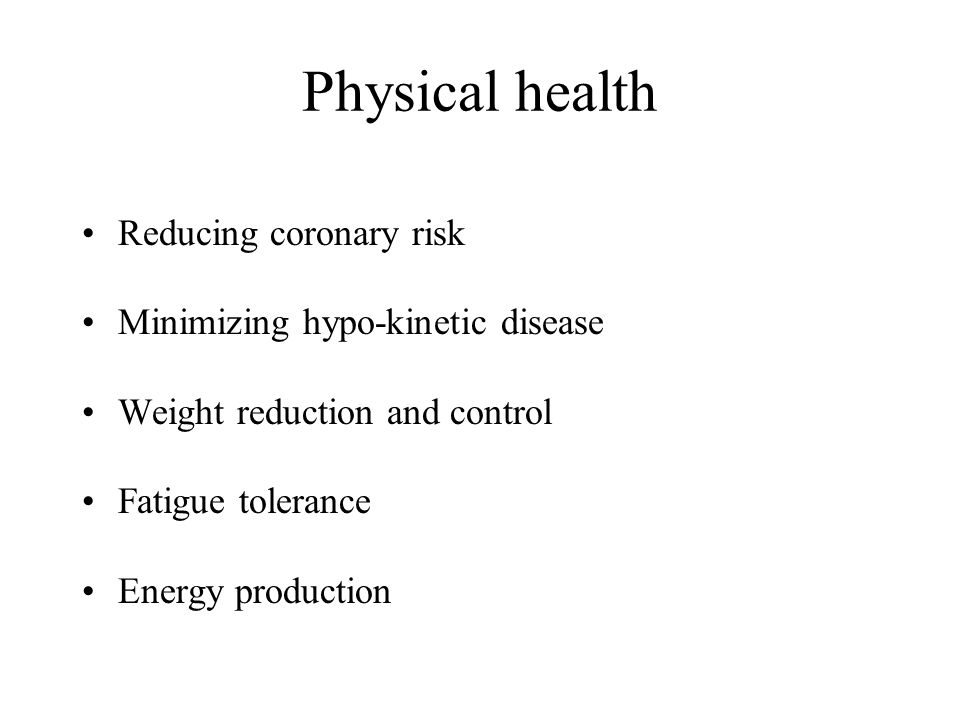 Physical health Reducing coronary risk Minimizing hypo-kinetic disease Weight reduction and control Fatigue tolerance Energy production