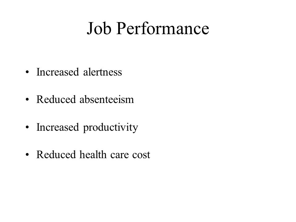 Job Performance Increased alertness Reduced absenteeism Increased productivity Reduced health care cost