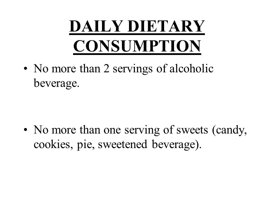DAILY DIETARY CONSUMPTION No more than 2 servings of alcoholic beverage. No more than one serving of sweets (candy, cookies, pie, sweetened beverage).