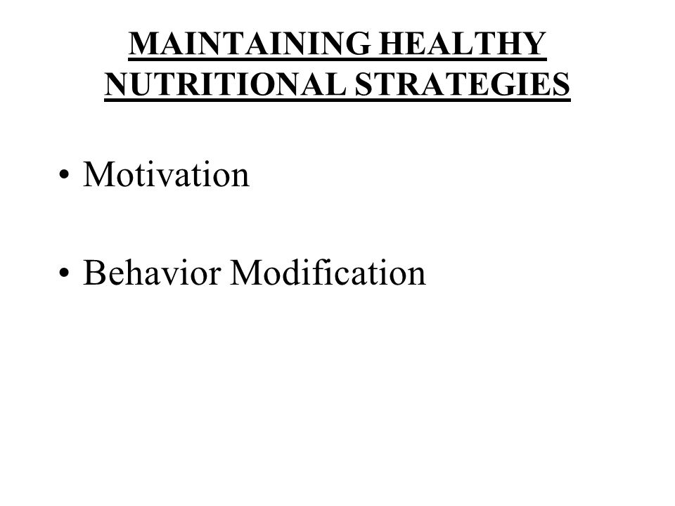 MAINTAINING HEALTHY NUTRITIONAL STRATEGIES Motivation Behavior Modification