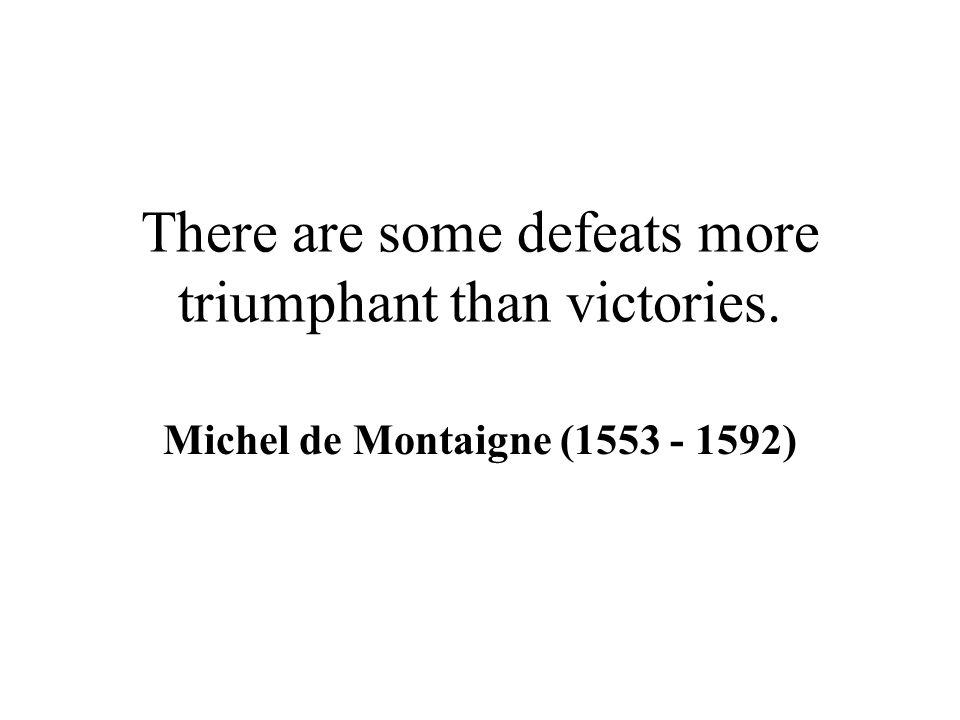 There are some defeats more triumphant than victories. Michel de Montaigne (1553 - 1592)