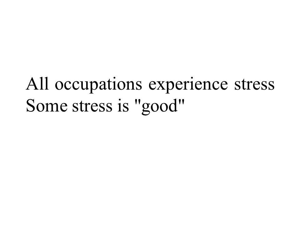 All occupations experience stress Some stress is