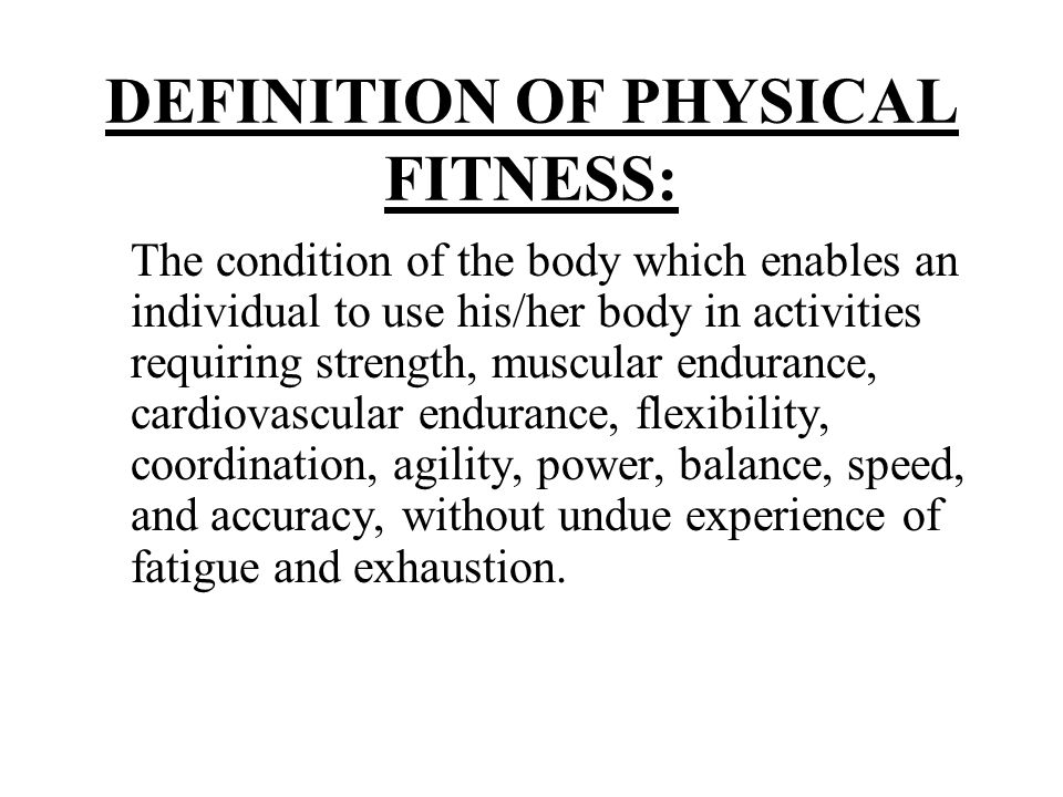 DEFINITION OF PHYSICAL FITNESS: The condition of the body which enables an individual to use his/her body in activities requiring strength, muscular e