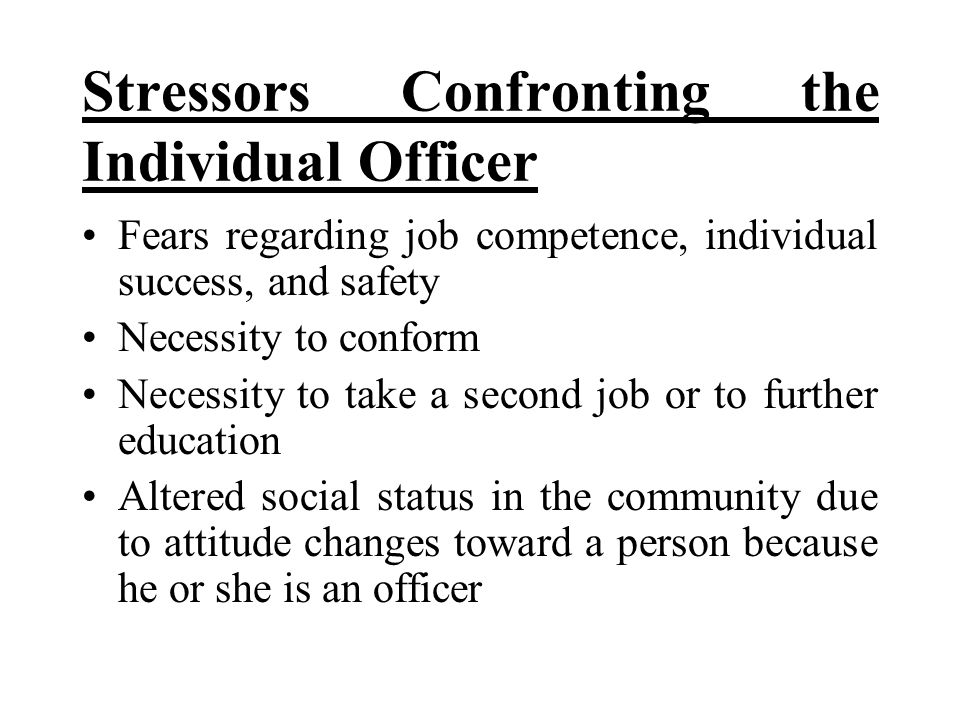 Stressors Confronting the Individual Officer Fears regarding job competence, individual success, and safety Necessity to conform Necessity to take a s