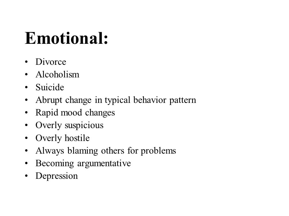Emotional: Divorce Alcoholism Suicide Abrupt change in typical behavior pattern Rapid mood changes Overly suspicious Overly hostile Always blaming oth