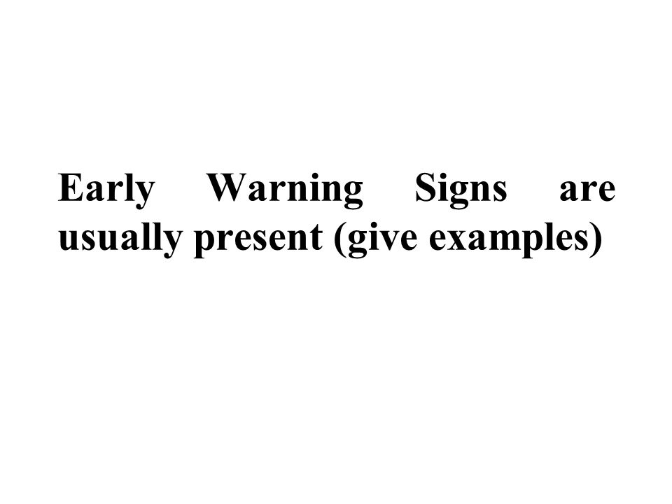 Early Warning Signs are usually present (give examples)