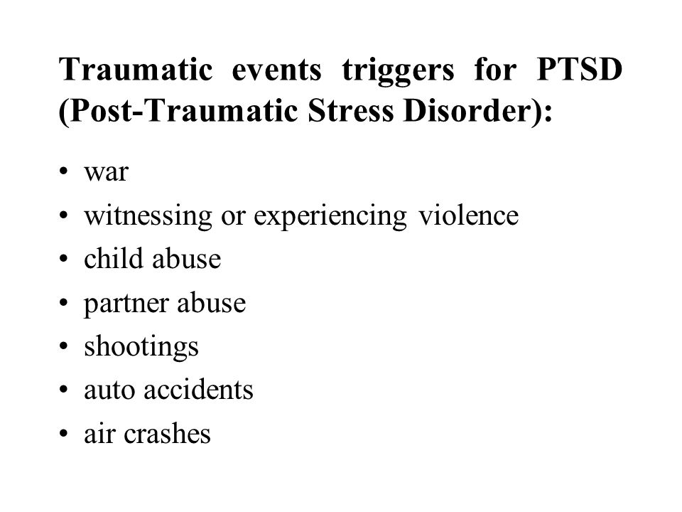 Traumatic events triggers for PTSD (Post-Traumatic Stress Disorder): war witnessing or experiencing violence child abuse partner abuse shootings auto