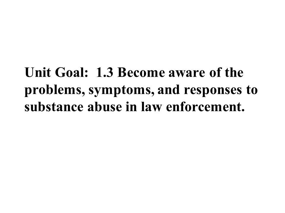 Unit Goal: 1.3 Become aware of the problems, symptoms, and responses to substance abuse in law enforcement.