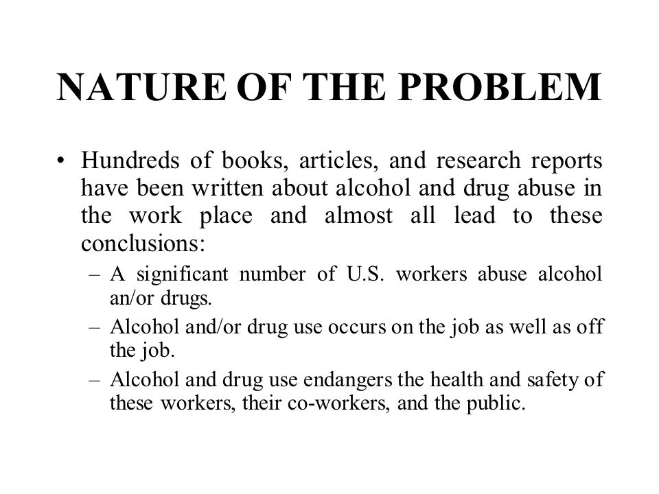 NATURE OF THE PROBLEM Hundreds of books, articles, and research reports have been written about alcohol and drug abuse in the work place and almost al