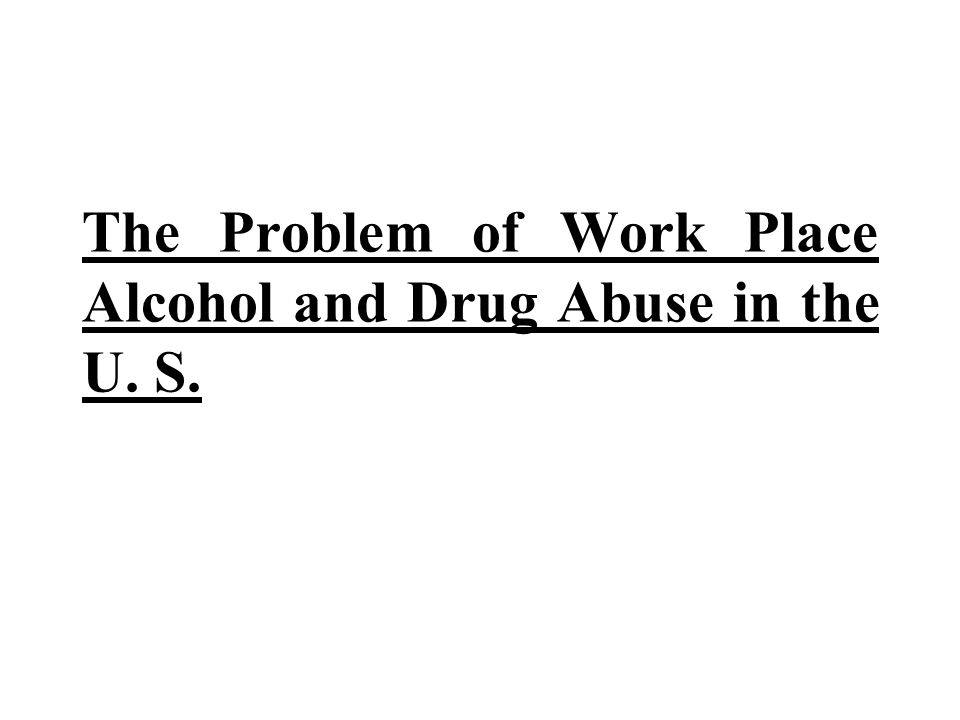 The Problem of Work Place Alcohol and Drug Abuse in the U. S.