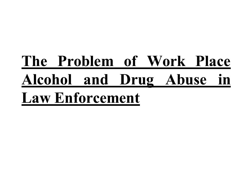 The Problem of Work Place Alcohol and Drug Abuse in Law Enforcement