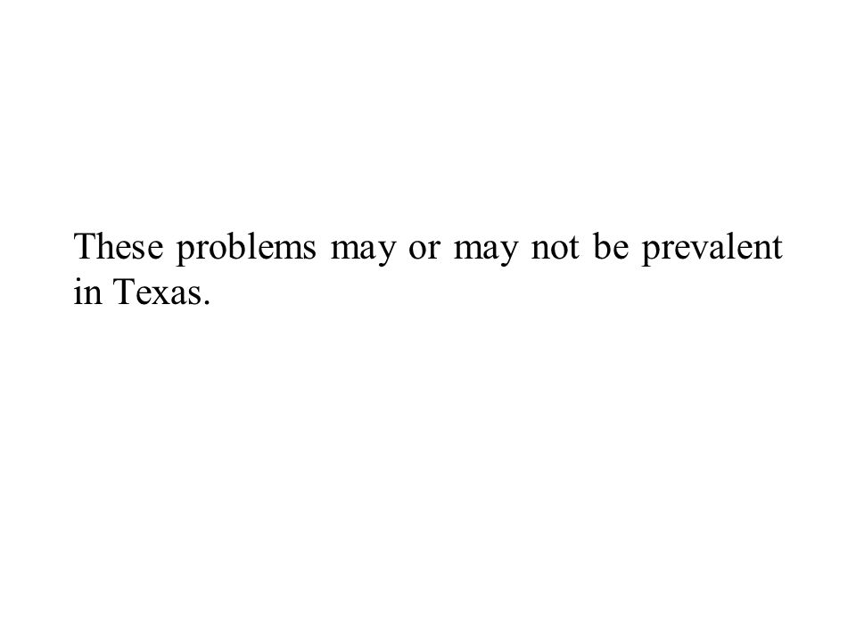 These problems may or may not be prevalent in Texas.