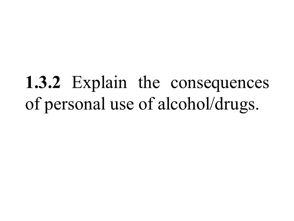 1.3.2 Explain the consequences of personal use of alcohol/drugs.