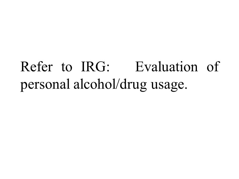 Refer to IRG: Evaluation of personal alcohol/drug usage.