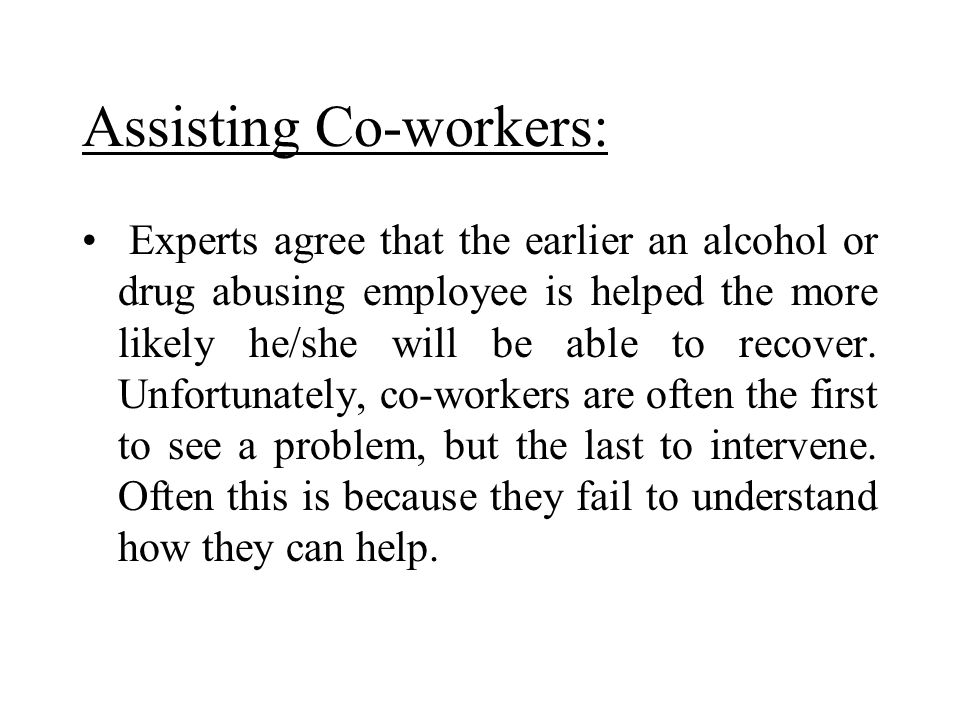 Assisting Co-workers: Experts agree that the earlier an alcohol or drug abusing employee is helped the more likely he/she will be able to recover. Unf