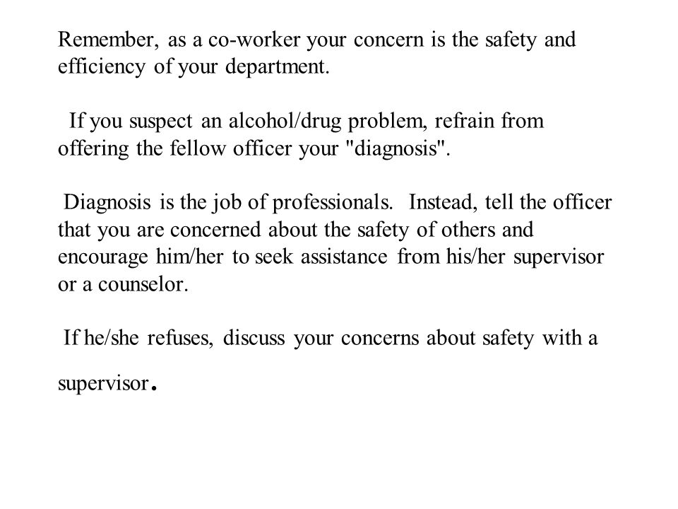 Remember, as a co-worker your concern is the safety and efficiency of your department. If you suspect an alcohol/drug problem, refrain from offering t