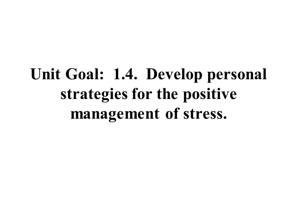 Unit Goal: 1.4. Develop personal strategies for the positive management of stress.