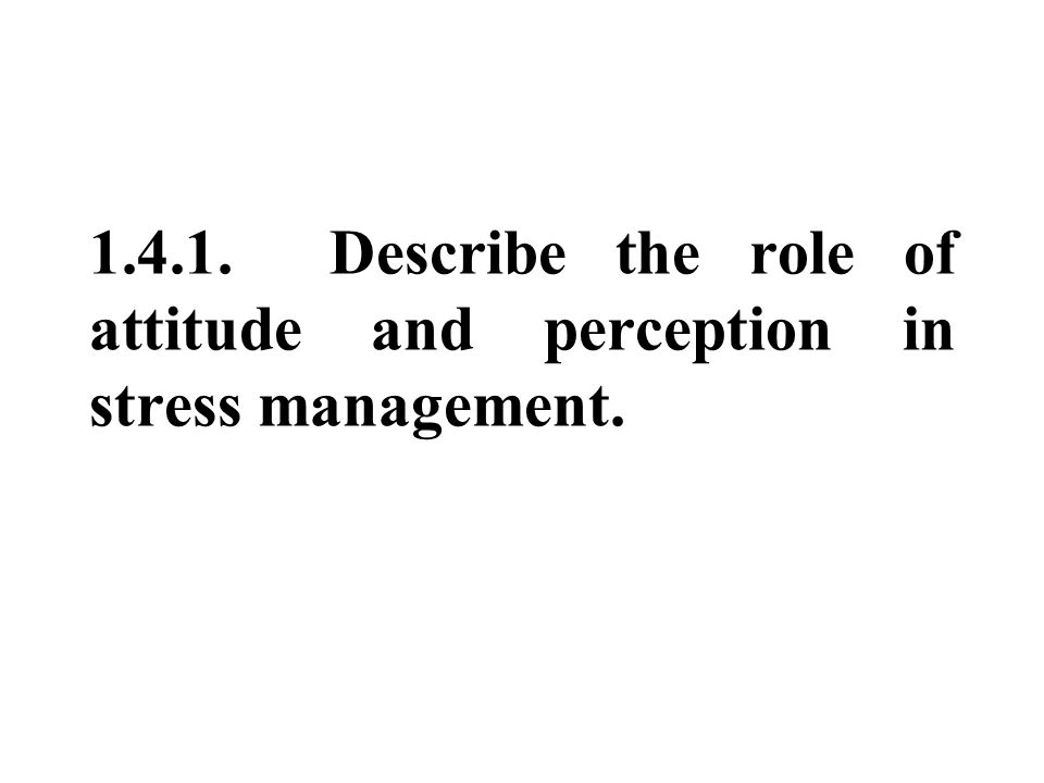1.4.1. Describe the role of attitude and perception in stress management.