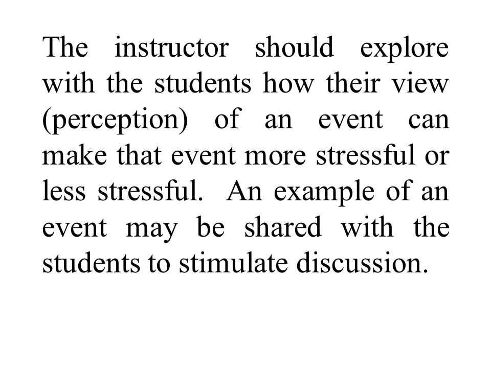 The instructor should explore with the students how their view (perception) of an event can make that event more stressful or less stressful. An examp