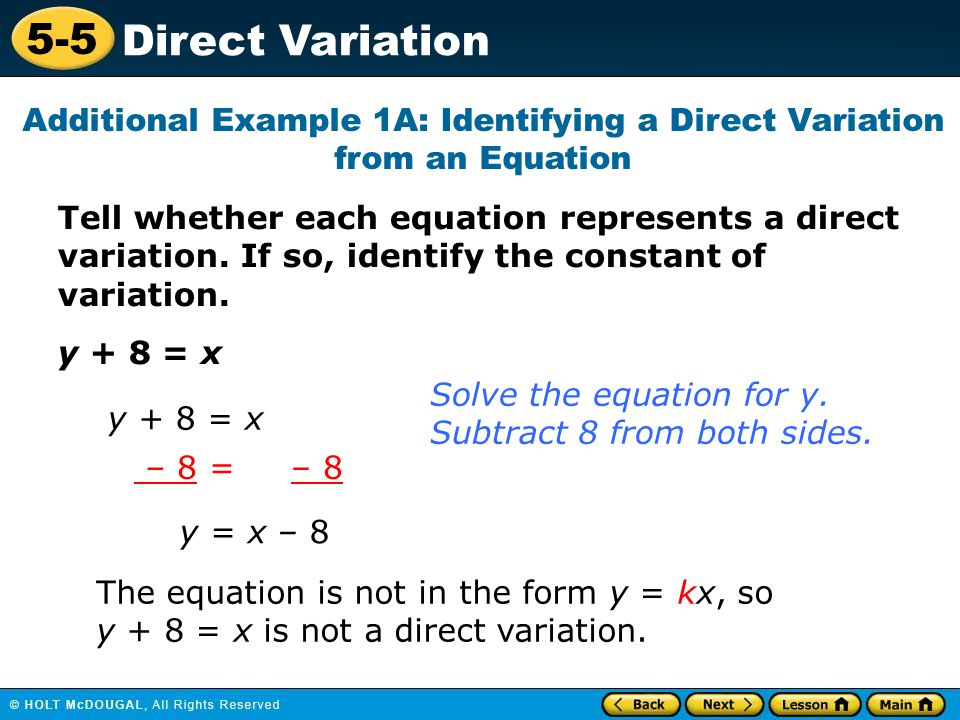 5-5 Direct Variation Tell whether each equation represents a direct variation. If so, identify the constant of variation. y + 8 = x Additional Example