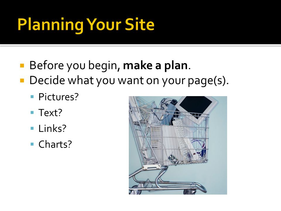 Before you begin, make a plan. Decide what you want on your page(s). Pictures Text Links Charts