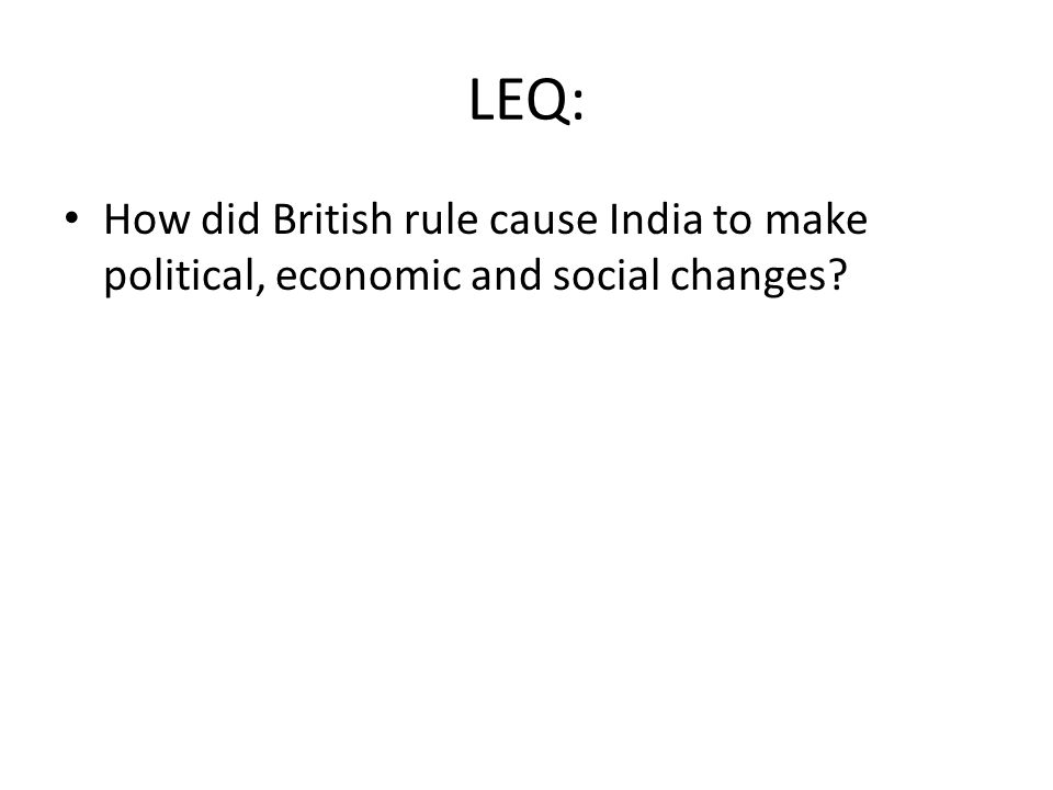 LEQ: How did British rule cause India to make political, economic and social changes?