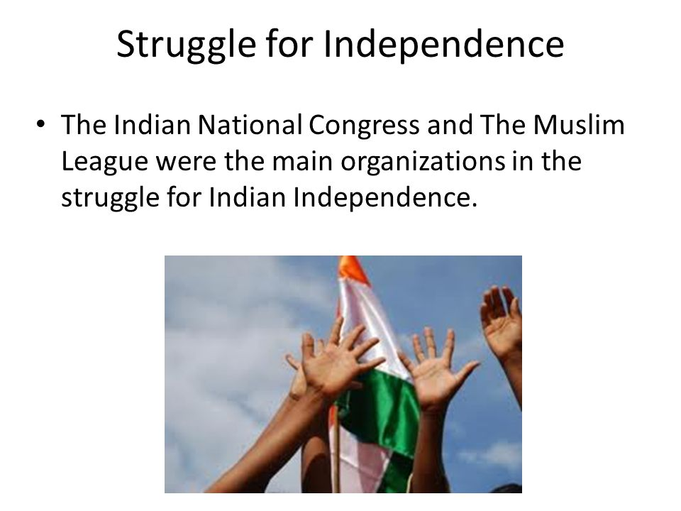 Struggle for Independence The Indian National Congress and The Muslim League were the main organizations in the struggle for Indian Independence.