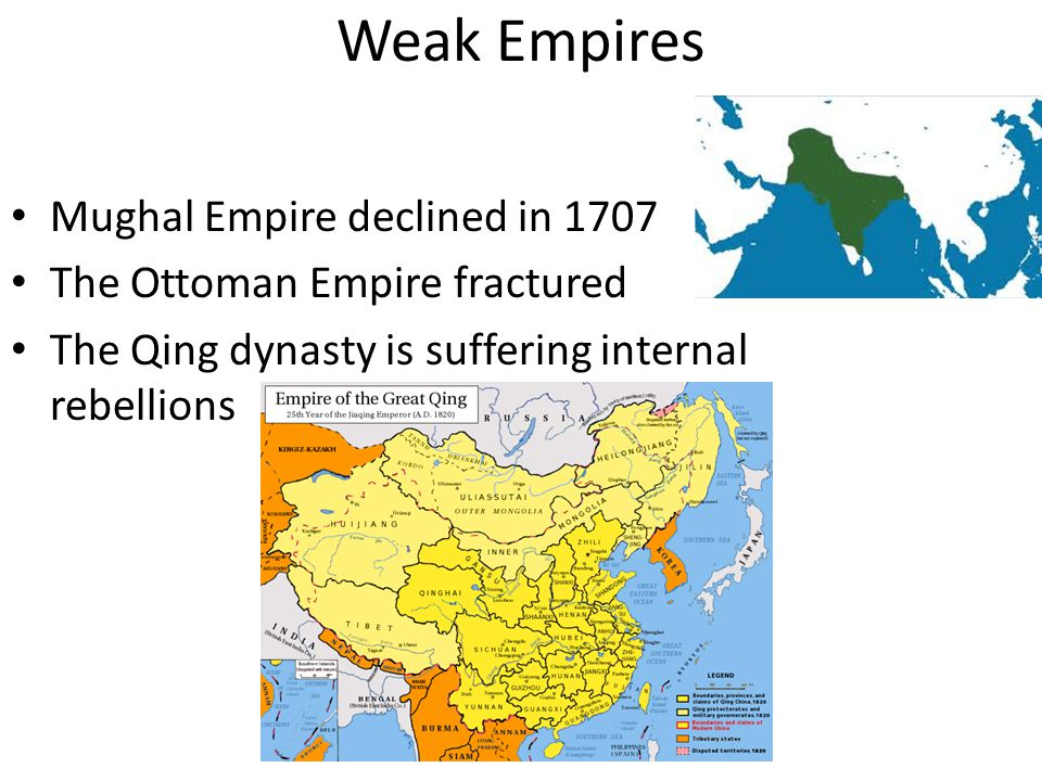 Weak Empires Mughal Empire declined in 1707 The Ottoman Empire fractured The Qing dynasty is suffering internal rebellions