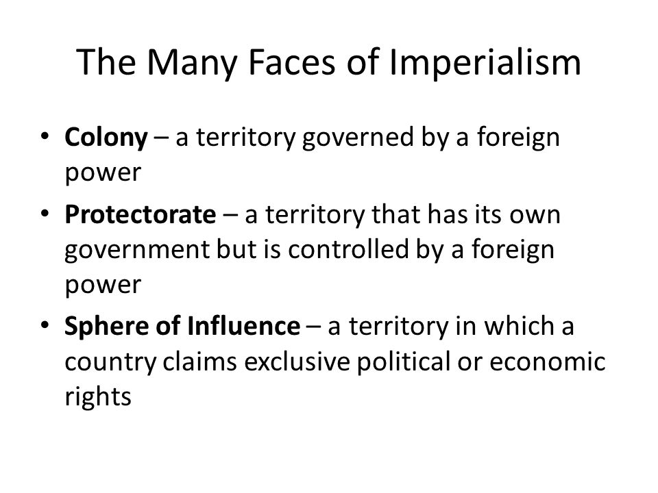 The Many Faces of Imperialism Colony – a territory governed by a foreign power Protectorate – a territory that has its own government but is controlled by a foreign power Sphere of Influence – a territory in which a country claims exclusive political or economic rights